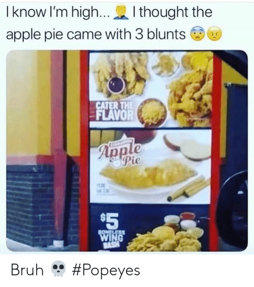 Apple, Blunts, and Bruh: I know I'm high...  I thought the  apple pie came with 3 blunts  CATER THE  FLAVOR  Apple  Pie  $5  BONELESS  WING  BASH Bruh 💀 #Popeyes