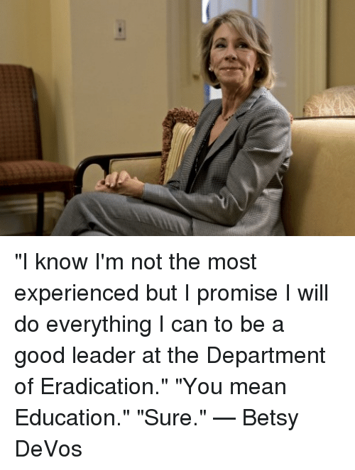 "Dank, The Departed, and 🤖: ""I know I'm not the most experienced but I promise I will do everything I can to be a good leader at the Department of Eradication."" ""You mean Education."" ""Sure.""  — Betsy DeVos"
