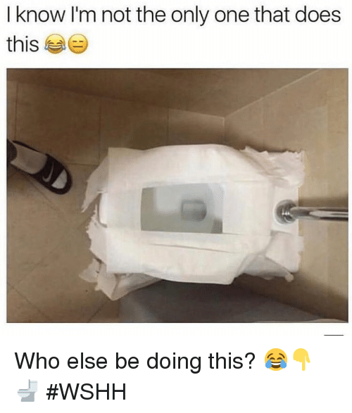 Wshh, Only One, and Hood: I know I'm not the only one that does  this Who else be doing this? 😂👇🚽 #WSHH