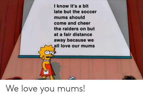 Love, Soccer, and Raiders: I know it's a bit  late but the soccer  mums should  come and cheer  the raiders on but  at a fair distance  away because we  all love our mums We love you mums!