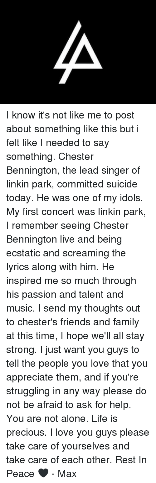 Being Alone, Family, and Friends: I know it's not like me to post about something like this but i felt like I needed to say something. Chester Bennington, the lead singer of linkin park, committed suicide today. He was one of my idols. My first concert was linkin park, I remember seeing Chester Bennington live and being ecstatic and screaming the lyrics along with him. He inspired me so much through his passion and talent and music. I send my thoughts out to chester's friends and family at this time, I hope we'll all stay strong. I just want you guys to tell the people you love that you appreciate them, and if you're struggling in any way please do not be afraid to ask for help. You are not alone. Life is precious. I love you guys please take care of yourselves and take care of each other. Rest In Peace 🖤 - Max