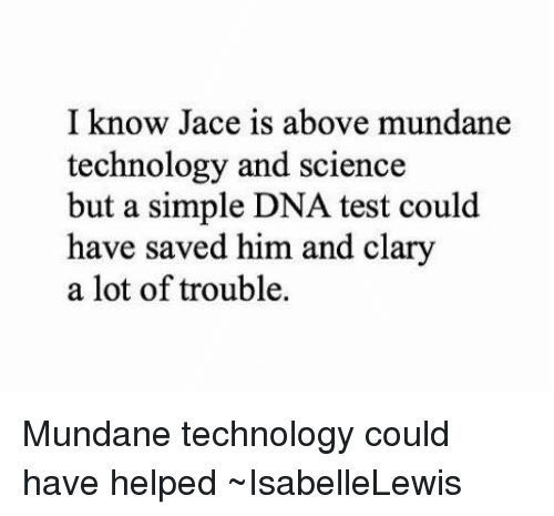 Memes, Science, and Technology: I know Jace is above mundane  technology and science  but a simple DNA test could  have saved him and clary  a lot of trouble. Mundane technology could have helped ~IsabelleLewis