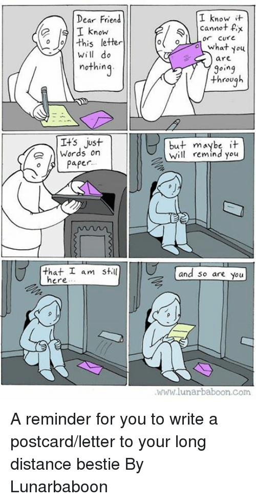 Dank, 🤖, and Com: I know t  cannot Px  what you  are  9oing  Dear Friend  SIknow  o this letter  or Cure  o(  will do  nothing  ing  through  Its just  ,)|Words on  but maybe it  Wilremind you  oPaper  9 J  that I am still  and 5o are you  here  www.lunarbaboon.com A reminder for you to write a postcard/letter to your long distance bestie  By Lunarbaboon