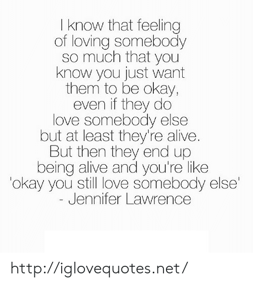 Alive, Jennifer Lawrence, and Love: I know that feeling  of loving somebody  so much that you  know you just want  them to be okay,  even if they do  love somebody else  but at least they're alive.  But then they end up  being alive and you're like  okay you still love somebody else  Jennifer Lawrence http://iglovequotes.net/