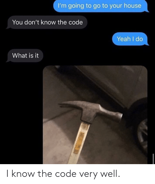 the code: I know the code very well.