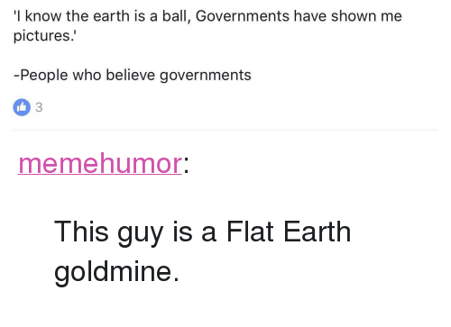 "Tumblr, Blog, and Earth: I know the earth is a ball, Governments have shown me  pictures.  People who believe governments <p><a href=""http://memehumor.net/post/160564010208/this-guy-is-a-flat-earth-goldmine"" class=""tumblr_blog"">memehumor</a>:</p>  <blockquote><p>This guy is a Flat Earth goldmine.</p></blockquote>"