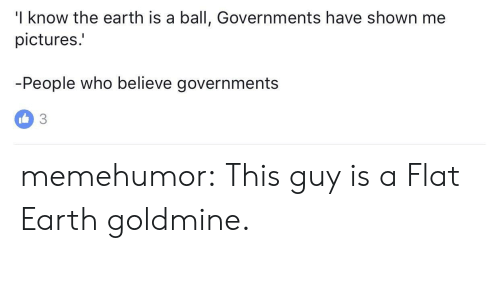 Goldmine: I know the earth is a ball, Governments have shown me  pictures.  People who believe governments memehumor:  This guy is a Flat Earth goldmine.
