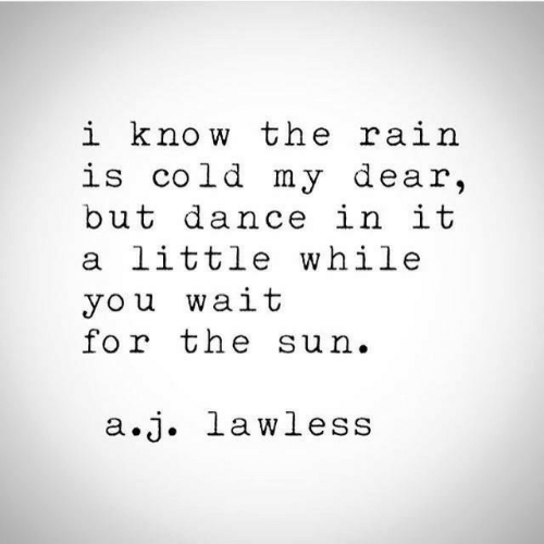 my dear: i know the ra.i  is cold my dear,  but dance in it  a little while  you wait  for the sun.  a.j. lawless