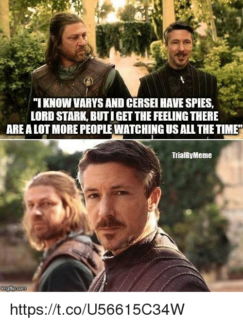 varys: ''I KNOW VARYS AND CERSEI HAVE SPIES.  LORD STARK, BUTIGET THE FEELING THERE  ARE A LOT MORE PEOPLE WATCHING US ALL THE TIME  TrialByMeme https://t.co/U56615C34W