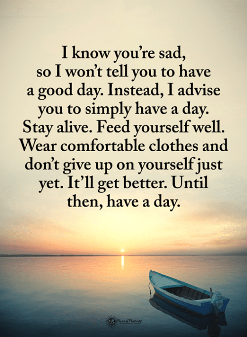 Alive, Clothes, and Comfortable: I know vou're sad  so I won't tell vou to have  a good day. Instead, I advise  you to simply have a day.  Stay alive. Feed vourself well  Wear comfortable clothes and  don't give up on yourself just  yet. It'll get better. Until  then, have a day.