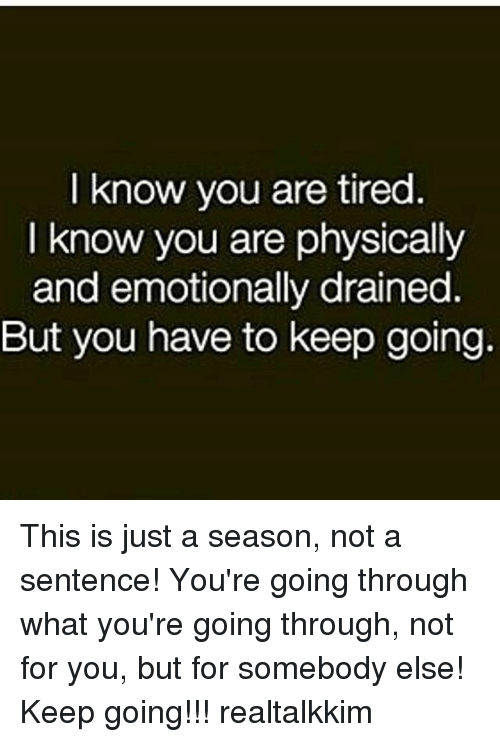 Memes, 🤖, and Ares: I know you are tired  I know you are physically  and emotionally drained  But you have to keep going. This is just a season, not a sentence! You're going through what you're going through, not for you, but for somebody else! Keep going!!! realtalkkim