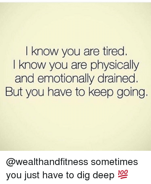 Gym, Dig, and Deep: I know you are tired.  I know you are physically  and emotionally drained  But you have to keep going. @wealthandfitness sometimes you just have to dig deep 💯