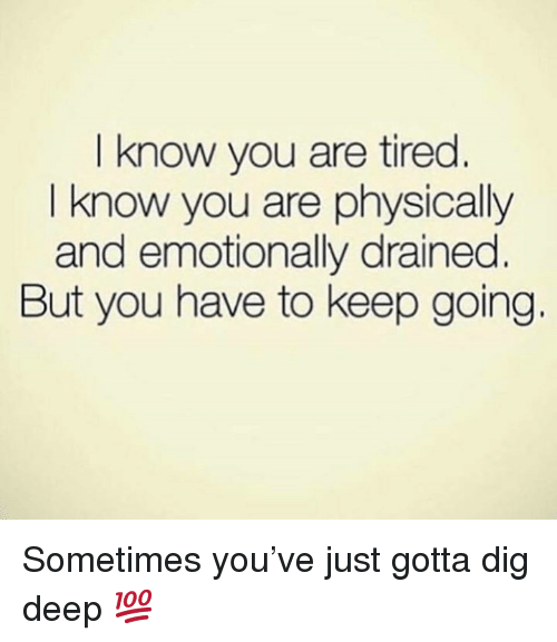 Dig, Deep, and You: I know you are tired.  I know you are physically  and emotionally drained.  But you have to keep going. Sometimes you've just gotta dig deep 💯