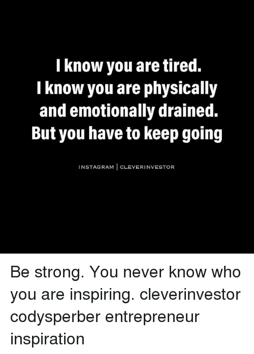Cleverity: I know you are tired.  know you are physically  and emotionally drained.  But you have to keep going  INST CLEVER INVESTOR Be strong. You never know who you are inspiring. cleverinvestor codysperber entrepreneur inspiration