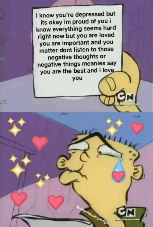 Im Proud: I know you're depressed but  its okay im proud of you i  know everything seems hard  right now but you are loved  you are important and you  matter dont listen to those  negative thoughts or  negative things meanies say  you are the best and i love.  you  D  GN  OW AVT ORIN  @sadshitpostingsadgiri  CN  ToOM HETWORK