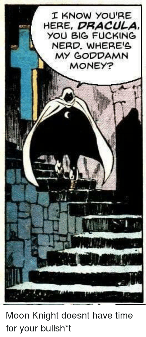 Fucking, Money, and Nerd: I KNOW YOU'RE  HERE, DRACULA  YOU BIG FUCKING  NERD, WHERE'S  MY GODDAMN  MONEY? Moon Knight doesnt have time for your bullsh*t
