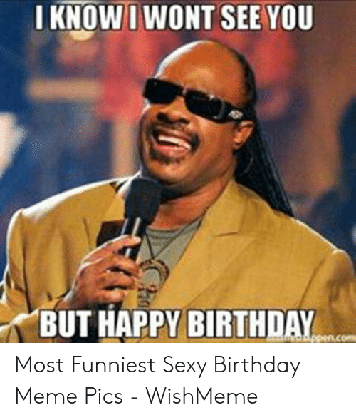 Birthday, Meme, and Sexy: I KNOWI WONT SEE YOU  BUT HAPPY BIRTHDAY Most Funniest Sexy Birthday Meme Pics - WishMeme