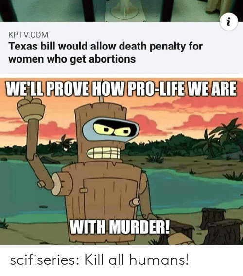 Life, Tumblr, and Blog: i  KPTV.COM  Texas bill would allow death penalty for  women who get abortions  WE'LL PROVE HOW PRO-LIFE WEARE  DO  TY  WITH MURDER! scifiseries:  Kill all humans!