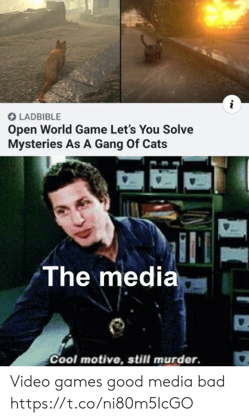 Bad, Cats, and Video Games: i  LADBIBLE  Open World Game Let's You Solve  Mysteries As A Gang Of Cats  The media  Cool motive, still murder. Video games good media bad https://t.co/ni80m5IcGO