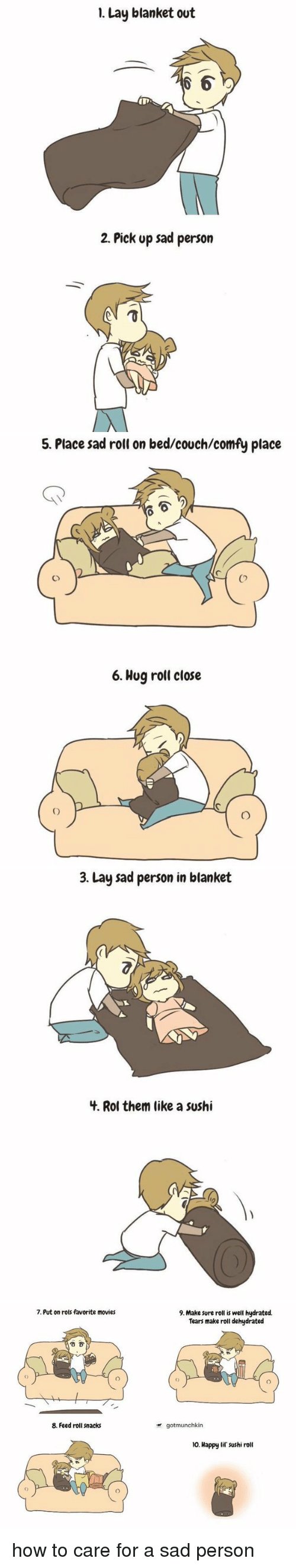 Lay's, Movies, and Ups: I. Lay blanket out  2. Pick up sad person   5. Place sad roll on bed/couch/comfy place  6. Hug roll close   3. Lay sad person in blanket  4. Rol them like a sushi   7. Put on rols favorite movies  8. Feed roll snacks  9. Make sure roll is well hydrated.  Tears make roll dehydrated  gotmunchkin  10. Happy Gil sushi roll how to care for a sad person