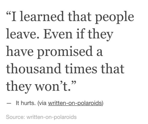 """Source, Via, and They: """"I learned that people  leave. Even if they  have promised a  thousand times that  they won't.""""  60  It hurts. (via written-on-polaroids)  Source: written-on-polaroids"""