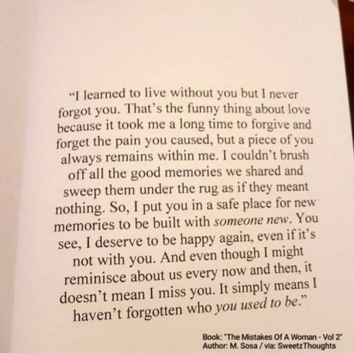 "Funny, Love, and Book: ""I learned to live without you but I never  forgot you. That's the funny thing about love  because it took me a long time to forgive and  forget the pain you caused, but a piece of you  always remains within me. I couldn't brush  off all the good memories we shared and  sweep them under the rug as if they meant  nothing. So, I put you in a safe place for new  memories to be built with someone new. You  see, I deserve to be happy again, even if it's  not with you. And even though I might  reminisce about us every now and then, it  doesn't mean I miss you. It simply means I  haven't forgotten who you used to be.""  Book: ""The Mistakes Of A Woman- Vol 2  Author: M. Sosa/via: SweetzThoughts"