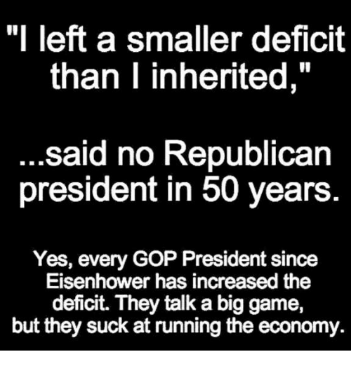 "Game, Running, and Gop: ""I left a smaller deficit  than I inherited,  said no Republican  president in 50 years  Yes, every GOP President since  Eisenhower has increased the  deficit. They talk a big game,  but they suck at running the economy."