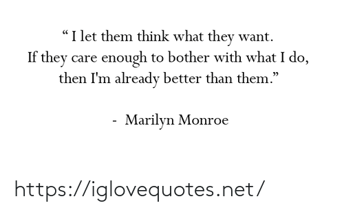 "What I: ""I let them think what they want.  If they care enough to bother with what I do,  then I'm already better than them.""  Marilyn Monroe https://iglovequotes.net/"