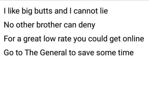 The General: I like big butts and I cannot lie  No other brother can deny  For a great low rate you could get online  Go to The General to save some time