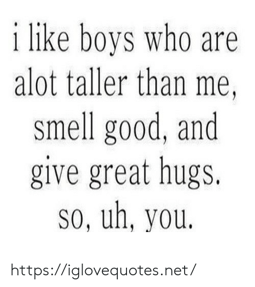 Smell, Good, and Boys: i like boys who are  alot taller than me  smell good, and  give great hugs.  so, uh, you. https://iglovequotes.net/