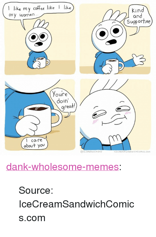 "Dank, Memes, and Tumblr: I like my cofce like  like  Kind  and  Supportive  my women  Youre  doin'  rea  l care  about you  @ICSANDWICH GUY  ICECREAMSANDWİCHCOMics.com <p><a href=""https://dank-wholesome-memes.tumblr.com/post/162542544218/source-icecreamsandwichcomicscom"" class=""tumblr_blog"">dank-wholesome-memes</a>:</p>  <blockquote><p>Source: IceCreamSandwichComics.com</p></blockquote>"