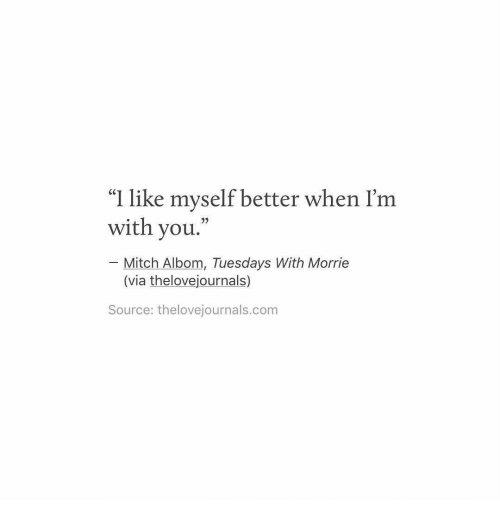 "mitch albom: ""I like myself better when I'm  with you.  Mitch Albom, Tuesdays With Morrie  (via thelovejournals)  Source: thelovejournals.com"