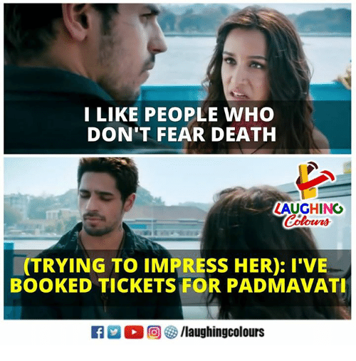 Death, Fear, and Indianpeoplefacebook: I LIKE PEOPLE WHO  DON'T FEAR DEATH  LAUGHING  Colours  (TRYING TO IMPRESS HER): I'VE  BOOKED TICKETS FOR PADMAVAT