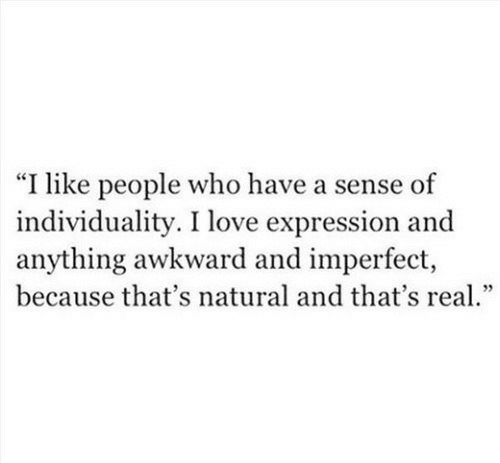 """Love, Awkward, and Who: """"I like people who have a sense of  individuality. I love expression and  anything awkward and imperfect,  because that's natural and that's rea."""""""