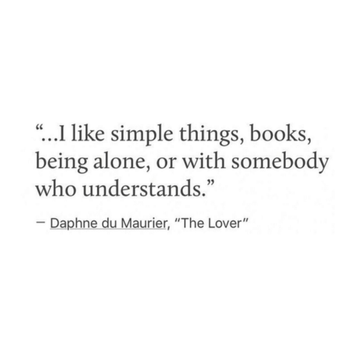"""Being Alone, Books, and Simple: .I like simple things, books,  being alone, or with somebody  who understands.""""  CC  Daphne du Maurier, """"The Lover"""""""