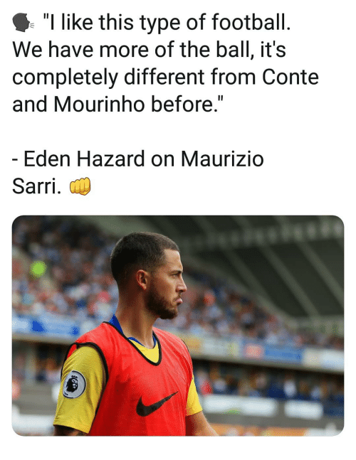 "Football, Memes, and Eden Hazard: ""I like this type of football.  We have more of the ball, it's  completely different from Conte  and Mourinho before  Eden Hazard on Maurizio  Sarri."