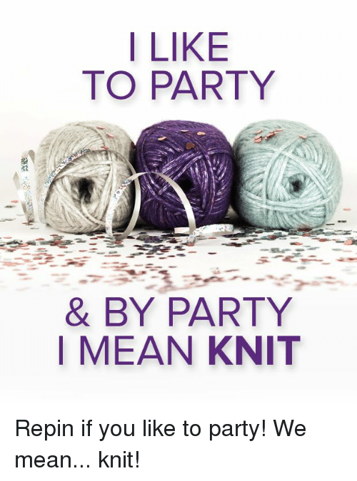 Party, Mean, and You: I LIKE  TO PARTY  & BY PARTY  MEAN KNIT Repin if you like to party! We mean... knit!
