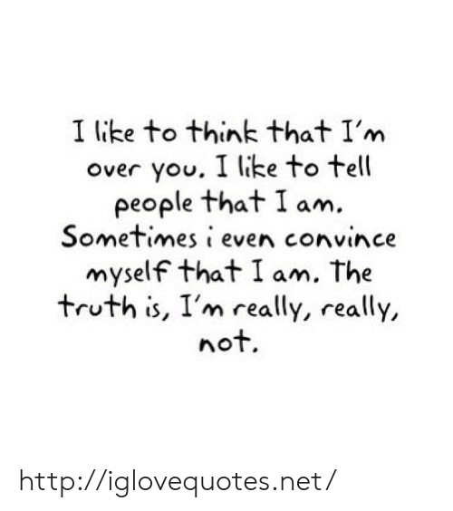 Http, Truth, and Net: I like to think that I'm  over you. I like to tel  people that I am.  Sometimes i even convince  myself that I am. The  truth is, I'm really, really,  not http://iglovequotes.net/