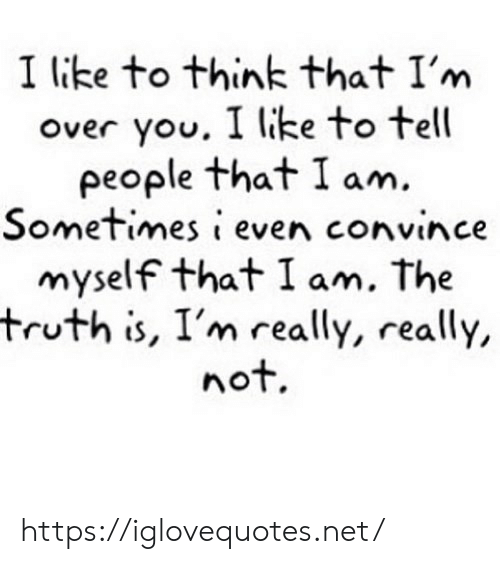 Truth, Net, and Think: I like to think that I'm  over you. I like to tell  people that I am.  Sometimes i even convince  myself that I am. The  truth is, I'm really, really,  nof. https://iglovequotes.net/