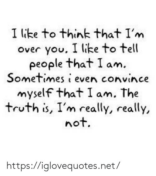 I Am The: I like to think that I'm  Over you, I like to tell  people that I am.  Sometimes i even convince  myself that I am, The  truth is, I'm really, really,  not. https://iglovequotes.net/