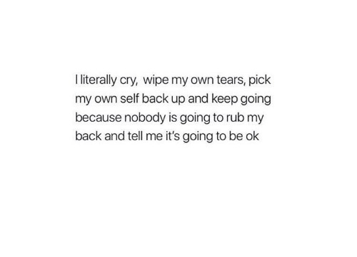 Back, Cry, and Own: I literally cry, wipe my own tears, pick  my own self back up and keep going  because nobody is going to rub my  back and tell me it's going to be ok