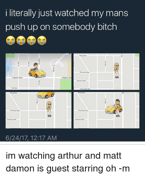 Arthur, Bitch, and Matt Damon: i literally just watched my mans  push up on somebody bitch  Ingalls Ave  ingals Av  Seneca A  Parsley Aw  Parsley A  Seneca Awe  Seneca A  6/24/17, 12:17 AM im watching arthur and matt damon is guest starring oh -m