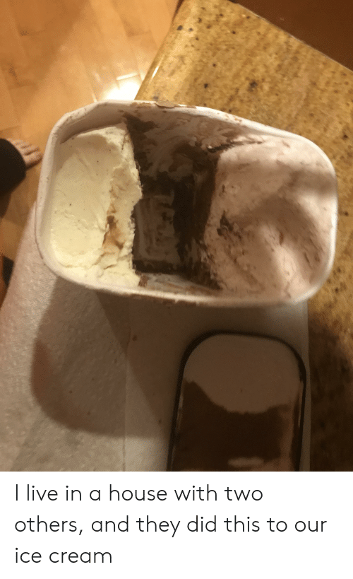 House, Ice Cream, and Live: I live in a house with two others, and they did this to our ice cream