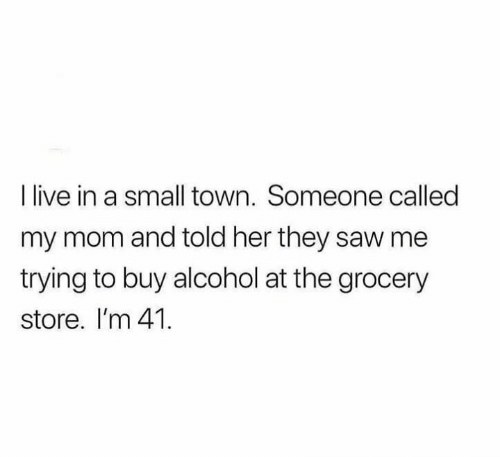 Memes, Saw, and Alcohol: I live in a small town. Someone called  my mom and told her they saw me  trying to buy alcohol at the grocery  store. I'm 41.