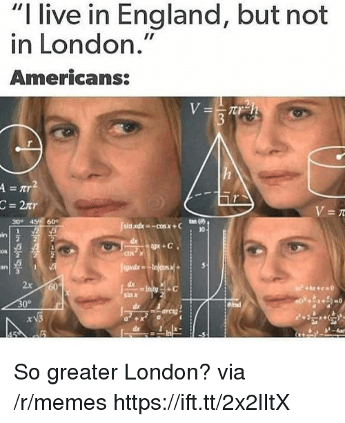 "England, Memes, and Live: ""I live in England, but not  in London.""  Americans:  =tr  30 45e 60  10  in  0s  an  2x 60  sax  0° So greater London? via /r/memes https://ift.tt/2x2lItX"