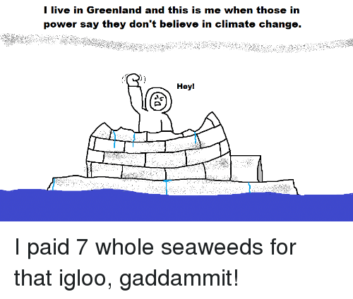 Reddit, Live, and Power: I live in Greenland and this is me when those in  power say they don't believe in climate change.  Hey!