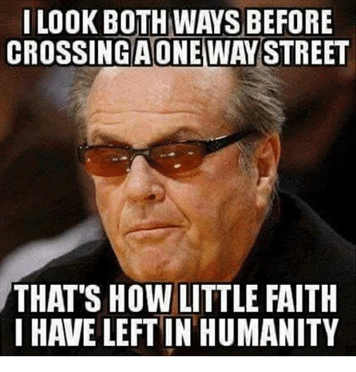 Memes, Faith, and Humanity: I LOOK BOTH WAYS BEFORE  CROSSINGWAY STREET  AONE  THAT'S HOW LITTLE FAITH  I HAVE LEFT IN HUMANITY