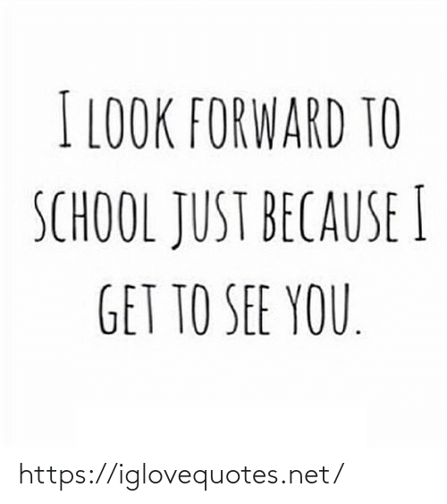 Forward: I LOOK FORWARD TO  SCHOOL JUST BECAUSE I  GET TO SEE YOU. https://iglovequotes.net/