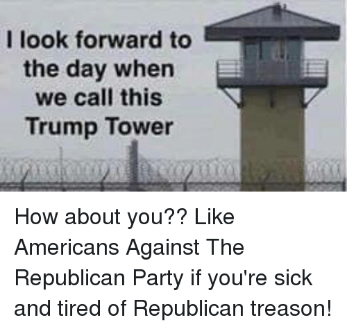 Party, Republican Party, and Trump: I look forward to  the day when  we call this  Trump Tower How about you??  Like Americans Against The Republican Party if you're sick and tired of Republican treason!