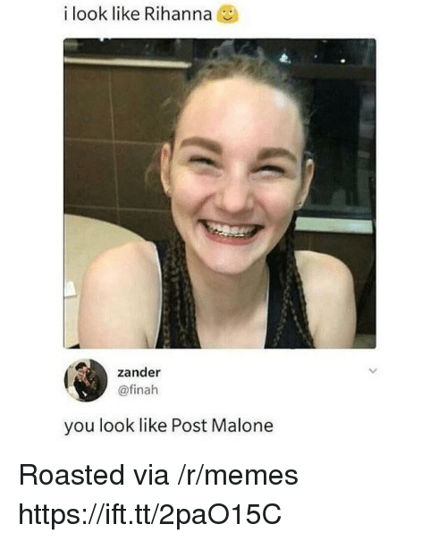 Memes, Post Malone, and Rihanna: i look like Rihanna  zander  @finah  you look like Post Malone Roasted via /r/memes https://ift.tt/2paO15C